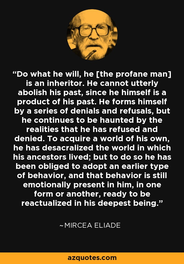 Do what he will, he [the profane man] is an inheritor. He cannot utterly abolish his past, since he himself is a product of his past. He forms himself by a series of denials and refusals, but he continues to be haunted by the realities that he has refused and denied. To acquire a world of his own, he has desacralized the world in which his ancestors lived; but to do so he has been obliged to adopt an earlier type of behavior, and that behavior is still emotionally present in him, in one form or another, ready to be reactualized in his deepest being. - Mircea Eliade