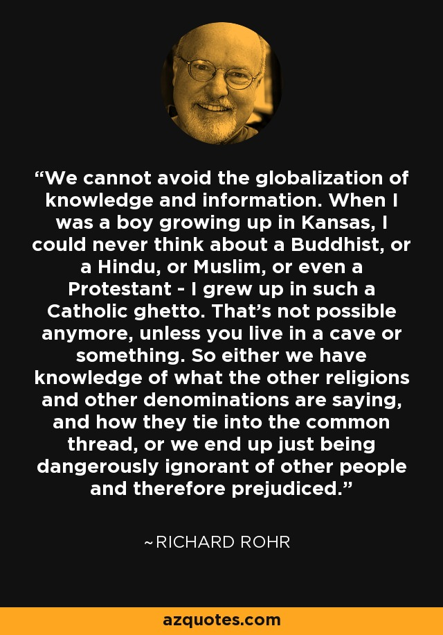 We cannot avoid the globalization of knowledge and information. When I was a boy growing up in Kansas, I could never think about a Buddhist, or a Hindu, or Muslim, or even a Protestant - I grew up in such a Catholic ghetto. That's not possible anymore, unless you live in a cave or something. So either we have knowledge of what the other religions and other denominations are saying, and how they tie into the common thread, or we end up just being dangerously ignorant of other people and therefore prejudiced. - Richard Rohr