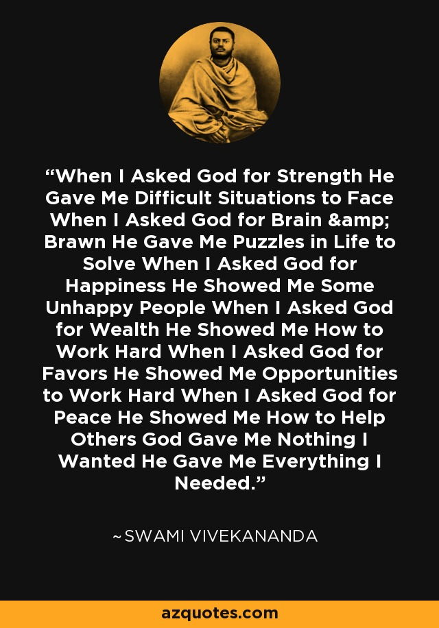 When I Asked God for Strength He Gave Me Difficult Situations to Face When I Asked God for Brain & Brawn He Gave Me Puzzles in Life to Solve When I Asked God for Happiness He Showed Me Some Unhappy People When I Asked God for Wealth He Showed Me How to Work Hard When I Asked God for Favors He Showed Me Opportunities to Work Hard When I Asked God for Peace He Showed Me How to Help Others God Gave Me Nothing I Wanted He Gave Me Everything I Needed. - Swami Vivekananda