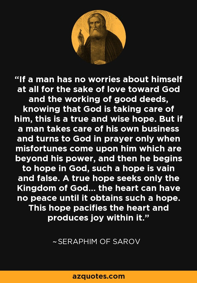 If a man has no worries about himself at all for the sake of love toward God and the working of good deeds, knowing that God is taking care of him, this is a true and wise hope. But if a man takes care of his own business and turns to God in prayer only when misfortunes come upon him which are beyond his power, and then he begins to hope in God, such a hope is vain and false. A true hope seeks only the Kingdom of God... the heart can have no peace until it obtains such a hope. This hope pacifies the heart and produces joy within it. - Seraphim of Sarov