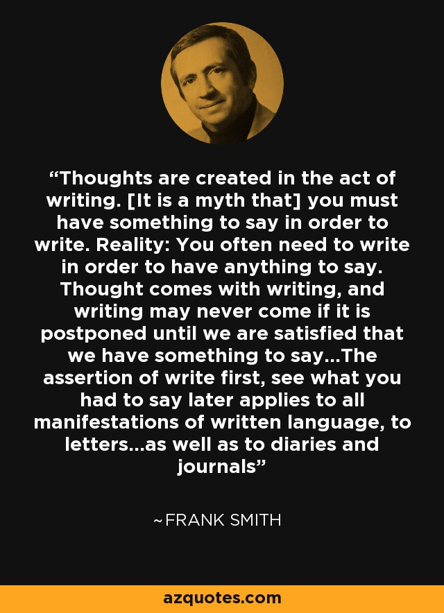 Thoughts are created in the act of writing. [It is a myth that] you must have something to say in order to write. Reality: You often need to write in order to have anything to say. Thought comes with writing, and writing may never come if it is postponed until we are satisfied that we have something to say...The assertion of write first, see what you had to say later applies to all manifestations of written language, to letters...as well as to diaries and journals - Frank Smith