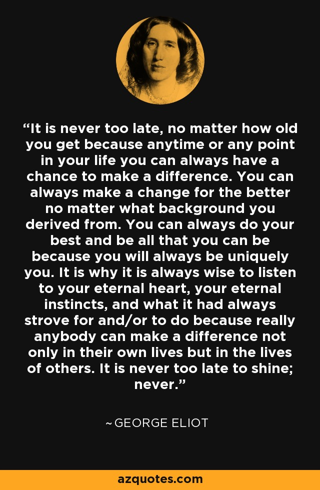 It is never too late, no matter how old you get because anytime or any point in your life you can always have a chance to make a difference. You can always make a change for the better no matter what background you derived from. You can always do your best and be all that you can be because you will always be uniquely you. It is why it is always wise to listen to your eternal heart, your eternal instincts, and what it had always strove for and/or to do because really anybody can make a difference not only in their own lives but in the lives of others. It is never too late to shine; never. - George Eliot