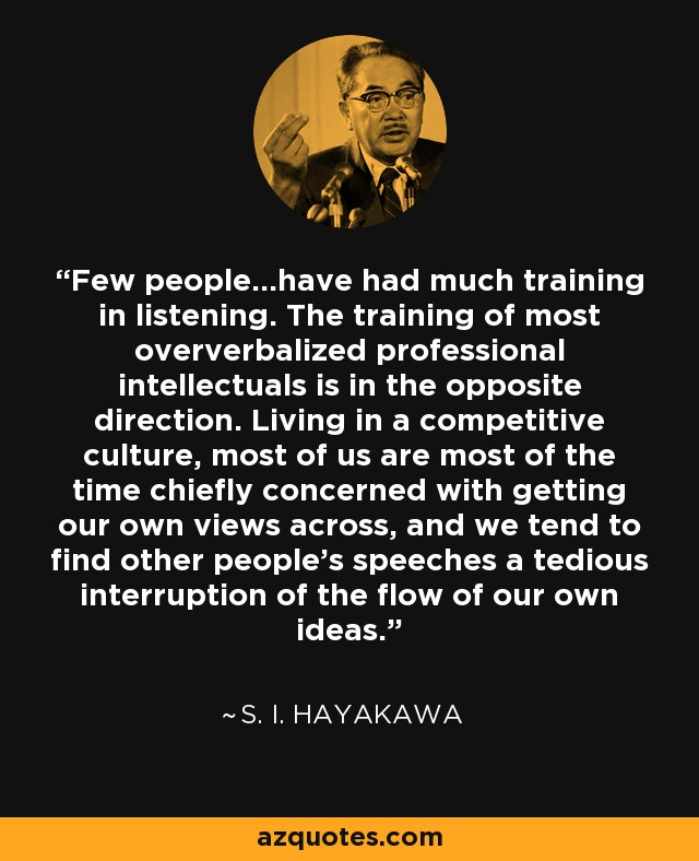 Few people...have had much training in listening. The training of most oververbalized professional intellectuals is in the opposite direction. Living in a competitive culture, most of us are most of the time chiefly concerned with getting our own views across, and we tend to find other people's speeches a tedious interruption of the flow of our own ideas. - S. I. Hayakawa