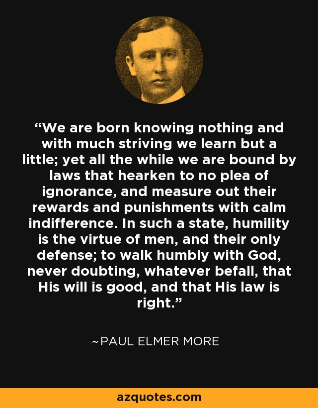 We are born knowing nothing and with much striving we learn but a little; yet all the while we are bound by laws that hearken to no plea of ignorance, and measure out their rewards and punishments with calm indifference. In such a state, humility is the virtue of men, and their only defense; to walk humbly with God, never doubting, whatever befall, that His will is good, and that His law is right. - Paul Elmer More