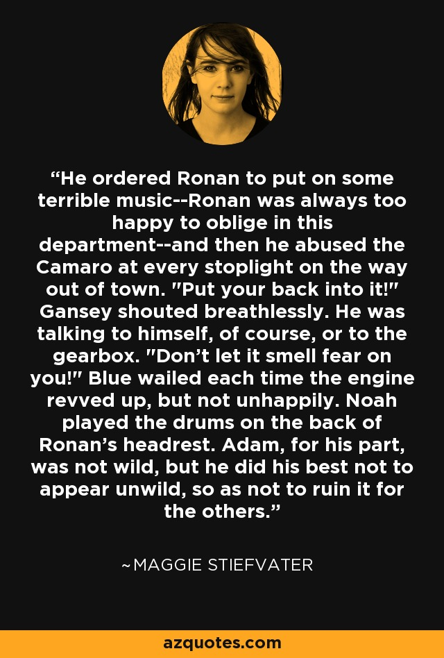 He ordered Ronan to put on some terrible music--Ronan was always too happy to oblige in this department--and then he abused the Camaro at every stoplight on the way out of town.