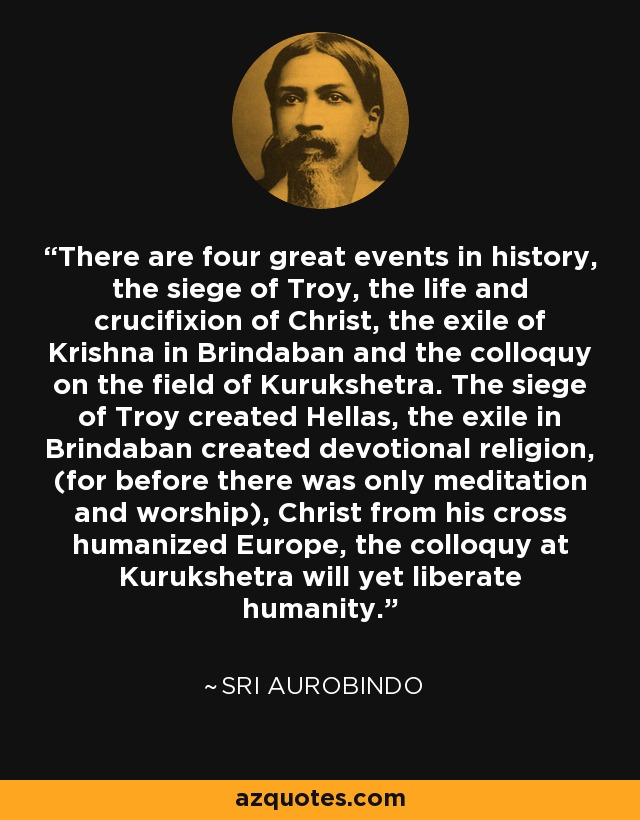There are four great events in history, the siege of Troy, the life and crucifixion of Christ, the exile of Krishna in Brindaban and the colloquy on the field of Kurukshetra. The siege of Troy created Hellas, the exile in Brindaban created devotional religion, (for before there was only meditation and worship), Christ from his cross humanized Europe, the colloquy at Kurukshetra will yet liberate humanity. - Sri Aurobindo