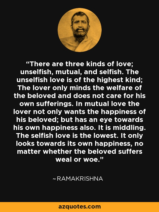 There are three kinds of love; unselfish, mutual, and selfish. The unselfish love is of the highest kind; The lover only minds the welfare of the beloved and does not care for his own sufferings. In mutual love the lover not only wants the happiness of his beloved; but has an eye towards his own happiness also. It is middling. The selfish love is the lowest. It only looks towards its own happiness, no matter whether the beloved suffers weal or woe. - Ramakrishna