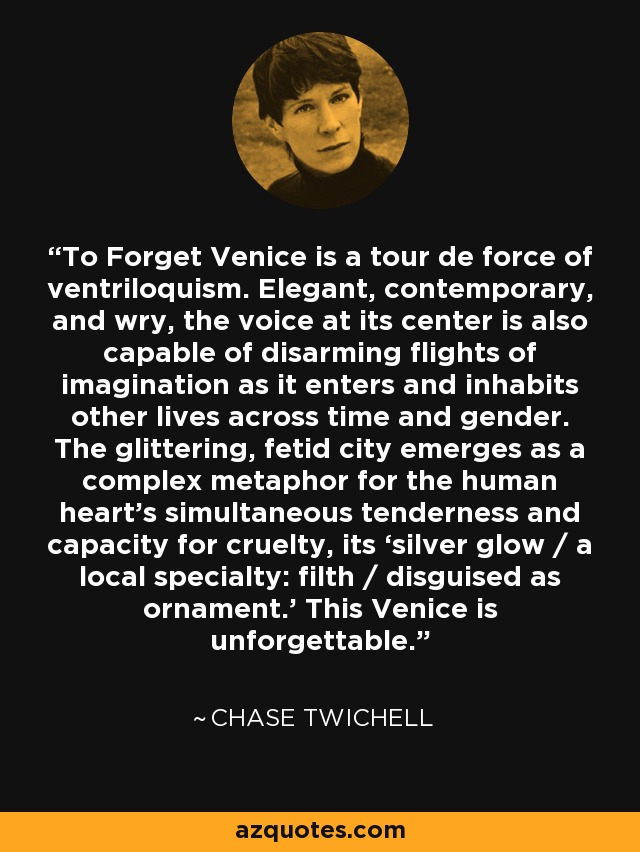 To Forget Venice is a tour de force of ventriloquism. Elegant, contemporary, and wry, the voice at its center is also capable of disarming flights of imagination as it enters and inhabits other lives across time and gender. The glittering, fetid city emerges as a complex metaphor for the human heart's simultaneous tenderness and capacity for cruelty, its 'silver glow / a local specialty: filth / disguised as ornament.' This Venice is unforgettable. - Chase Twichell