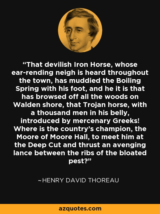 That devilish Iron Horse, whose ear-rending neigh is heard throughout the town, has muddied the Boiling Spring with his foot, and he it is that has browsed off all the woods on Walden shore, that Trojan horse, with a thousand men in his belly, introduced by mercenary Greeks! Where is the country's champion, the Moore of Moore Hall, to meet him at the Deep Cut and thrust an avenging lance between the ribs of the bloated pest? - Henry David Thoreau