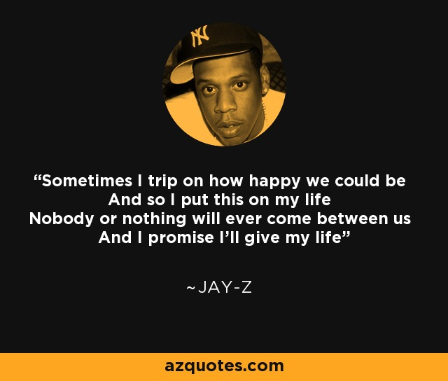 Sometimes I trip on how happy we could be And so I put this on my life Nobody or nothing will ever come between us And I promise I'll give my life - Jay-Z