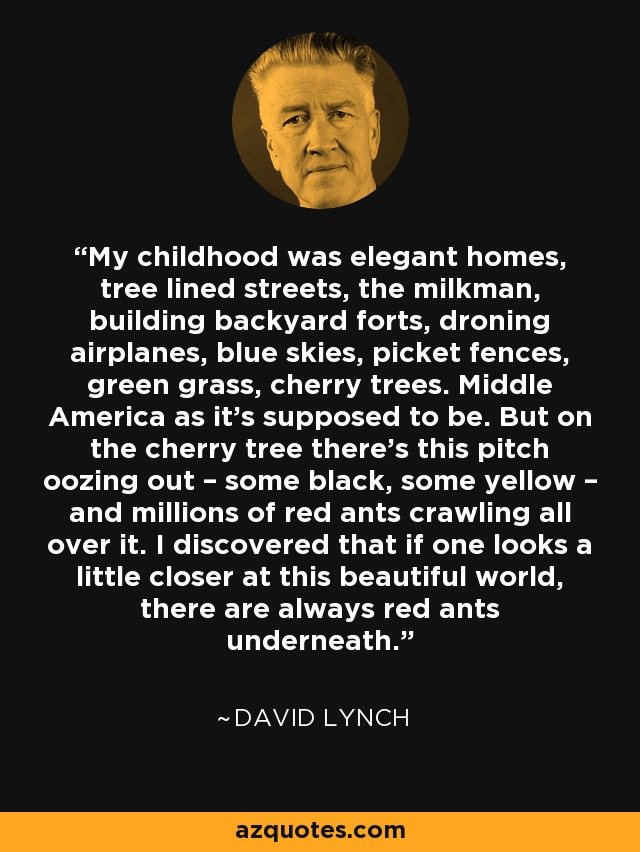 My childhood was elegant homes, tree lined streets, the milkman, building backyard forts, droning airplanes, blue skies, picket fences, green grass, cherry trees. Middle America as it's supposed to be. But on the cherry tree there's this pitch oozing out – some black, some yellow – and millions of red ants crawling all over it. I discovered that if one looks a little closer at this beautiful world, there are always red ants underneath. - David Lynch