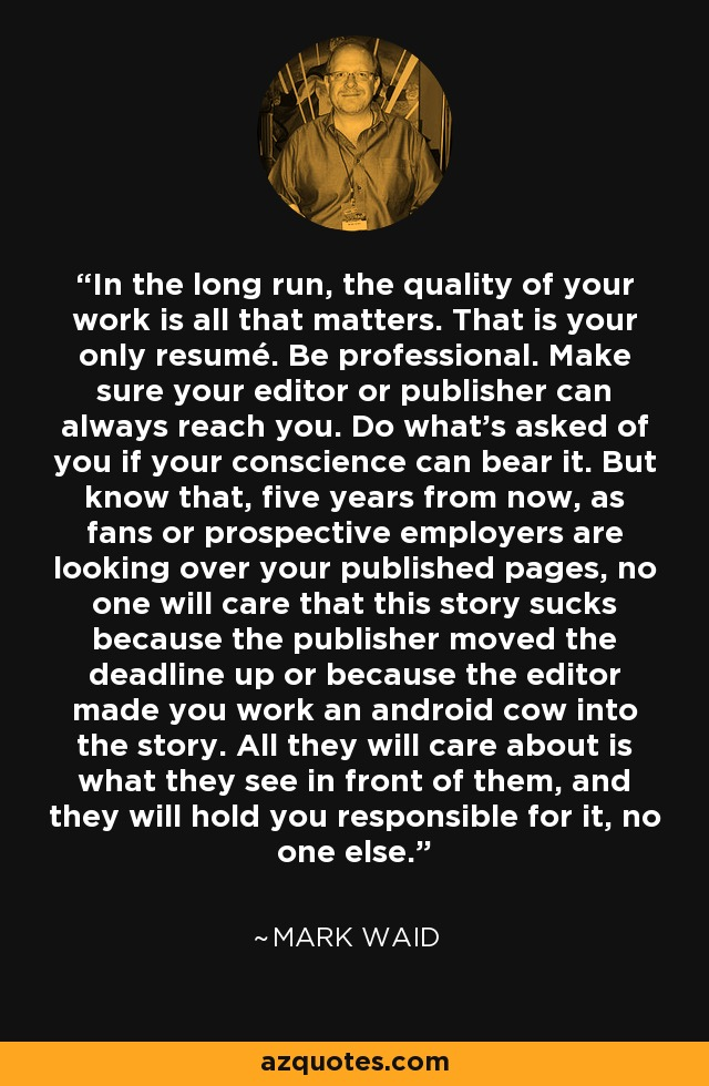 In the long run, the quality of your work is all that matters. That is your only resumé. Be professional. Make sure your editor or publisher can always reach you. Do what's asked of you if your conscience can bear it. But know that, five years from now, as fans or prospective employers are looking over your published pages, no one will care that this story sucks because the publisher moved the deadline up or because the editor made you work an android cow into the story. All they will care about is what they see in front of them, and they will hold you responsible for it, no one else. - Mark Waid