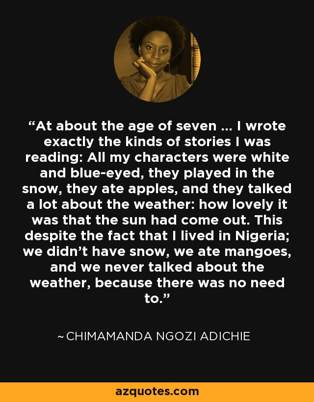 At about the age of seven … I wrote exactly the kinds of stories I was reading: All my characters were white and blue-eyed, they played in the snow, they ate apples, and they talked a lot about the weather: how lovely it was that the sun had come out. This despite the fact that I lived in Nigeria; we didn't have snow, we ate mangoes, and we never talked about the weather, because there was no need to. - Chimamanda Ngozi Adichie