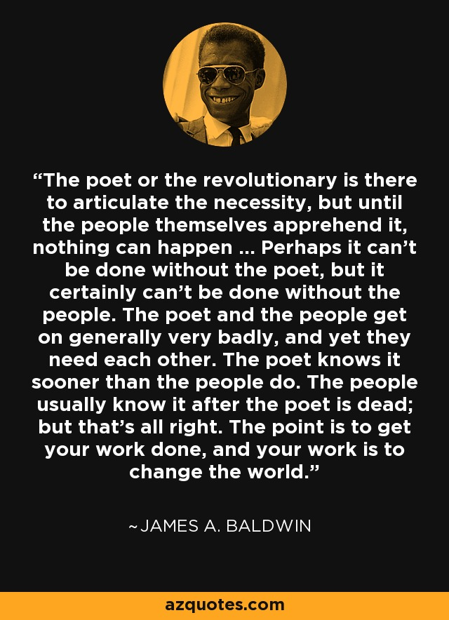 The poet or the revolutionary is there to articulate the necessity, but until the people themselves apprehend it, nothing can happen ... Perhaps it can't be done without the poet, but it certainly can't be done without the people. The poet and the people get on generally very badly, and yet they need each other. The poet knows it sooner than the people do. The people usually know it after the poet is dead; but that's all right. The point is to get your work done, and your work is to change the world. - James A. Baldwin