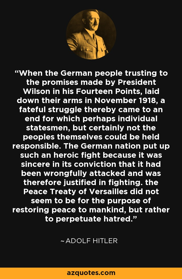 When the German people trusting to the promises made by President Wilson in his Fourteen Points, laid down their arms in November 1918, a fateful struggle thereby came to an end for which perhaps individual statesmen, but certainly not the peoples themselves could be held responsible. The German nation put up such an heroic fight because it was sincere in its conviction that it had been wrongfully attacked and was therefore justified in fighting. the Peace Treaty of Versailles did not seem to be for the purpose of restoring peace to mankind, but rather to perpetuate hatred. - Adolf Hitler