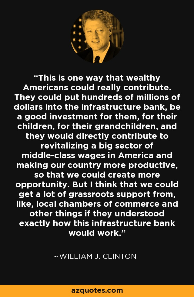 This is one way that wealthy Americans could really contribute. They could put hundreds of millions of dollars into the infrastructure bank, be a good investment for them, for their children, for their grandchildren, and they would directly contribute to revitalizing a big sector of middle-class wages in America and making our country more productive, so that we could create more opportunity. But I think that we could get a lot of grassroots support from, like, local chambers of commerce and other things if they understood exactly how this infrastructure bank would work. - William J. Clinton