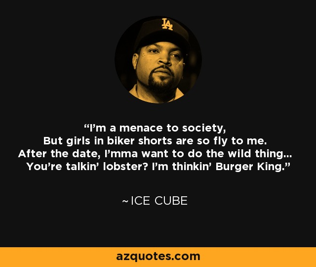 Ice Cube Quote Im A Menace To Society But Girls In Biker Shorts