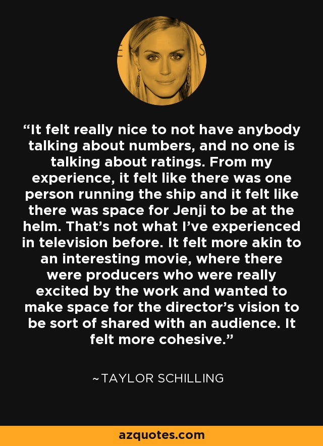 It felt really nice to not have anybody talking about numbers, and no one is talking about ratings. From my experience, it felt like there was one person running the ship and it felt like there was space for Jenji to be at the helm. That's not what I've experienced in television before. It felt more akin to an interesting movie, where there were producers who were really excited by the work and wanted to make space for the director's vision to be sort of shared with an audience. It felt more cohesive. - Taylor Schilling