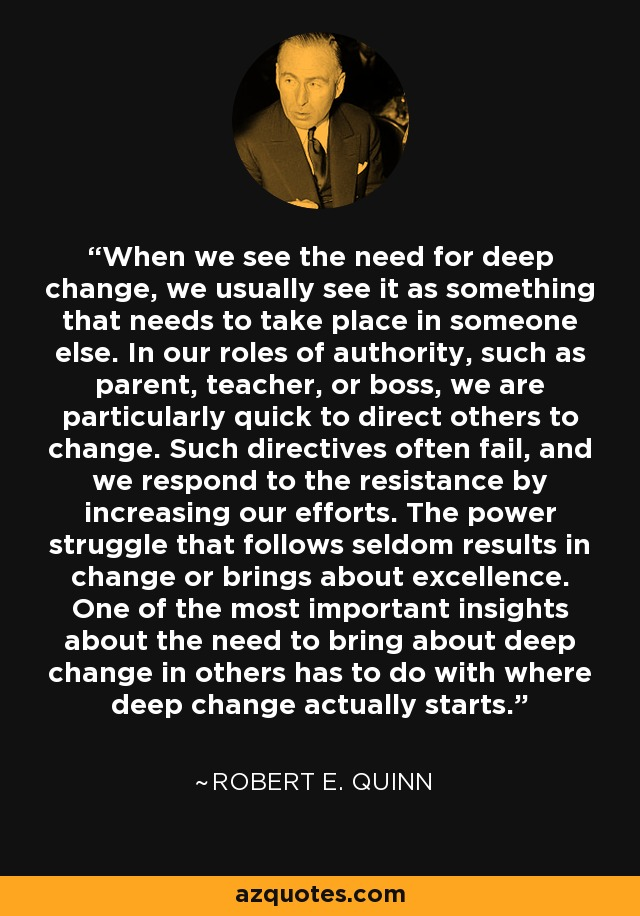 When we see the need for deep change, we usually see it as something that needs to take place in someone else. In our roles of authority, such as parent, teacher, or boss, we are particularly quick to direct others to change. Such directives often fail, and we respond to the resistance by increasing our efforts. The power struggle that follows seldom results in change or brings about excellence. One of the most important insights about the need to bring about deep change in others has to do with where deep change actually starts. - Robert E. Quinn