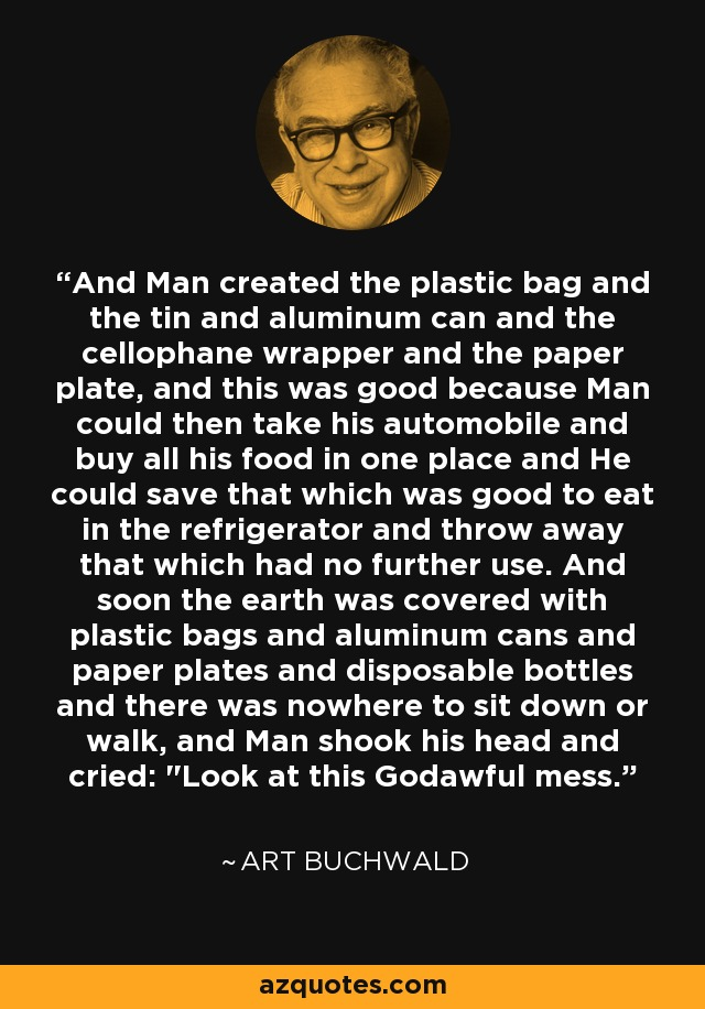 And Man created the plastic bag and the tin and aluminum can and the cellophane wrapper and the paper plate, and this was good because Man could then take his automobile and buy all his food in one place and He could save that which was good to eat in the refrigerator and throw away that which had no further use. And soon the earth was covered with plastic bags and aluminum cans and paper plates and disposable bottles and there was nowhere to sit down or walk, and Man shook his head and cried: