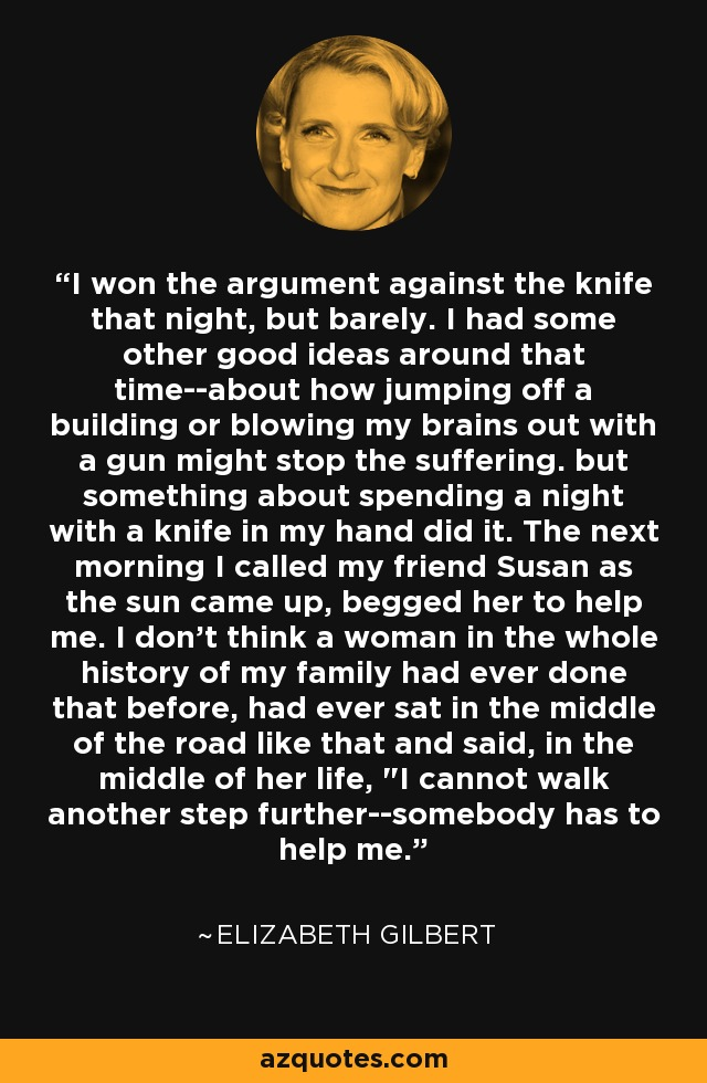 I won the argument against the knife that night, but barely. I had some other good ideas around that time--about how jumping off a building or blowing my brains out with a gun might stop the suffering. but something about spending a night with a knife in my hand did it. The next morning I called my friend Susan as the sun came up, begged her to help me. I don't think a woman in the whole history of my family had ever done that before, had ever sat in the middle of the road like that and said, in the middle of her life,