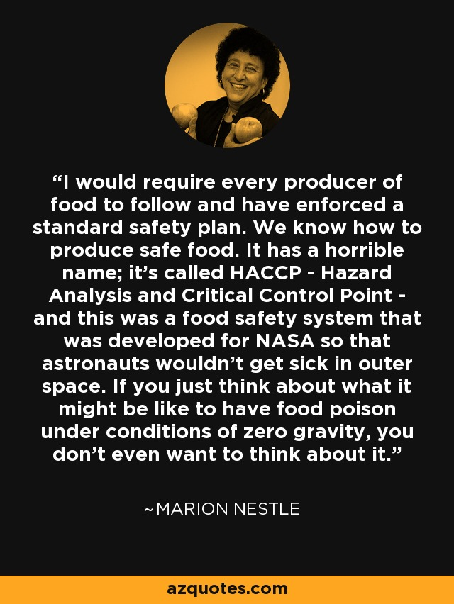 I would require every producer of food to follow and have enforced a standard safety plan. We know how to produce safe food. It has a horrible name; it's called HACCP - Hazard Analysis and Critical Control Point - and this was a food safety system that was developed for NASA so that astronauts wouldn't get sick in outer space. If you just think about what it might be like to have food poison under conditions of zero gravity, you don't even want to think about it. - Marion Nestle