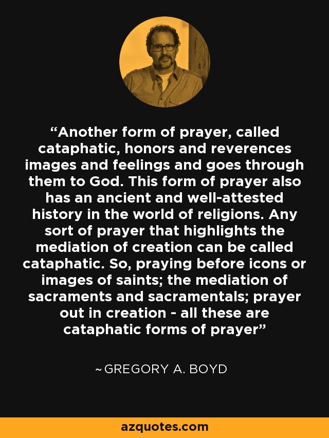 Another form of prayer, called cataphatic, honors and reverences images and feelings and goes through them to God. This form of prayer also has an ancient and well-attested history in the world of religions. Any sort of prayer that highlights the mediation of creation can be called cataphatic. So, praying before icons or images of saints; the mediation of sacraments and sacramentals; prayer out in creation - all these are cataphatic forms of prayer - Gregory A. Boyd