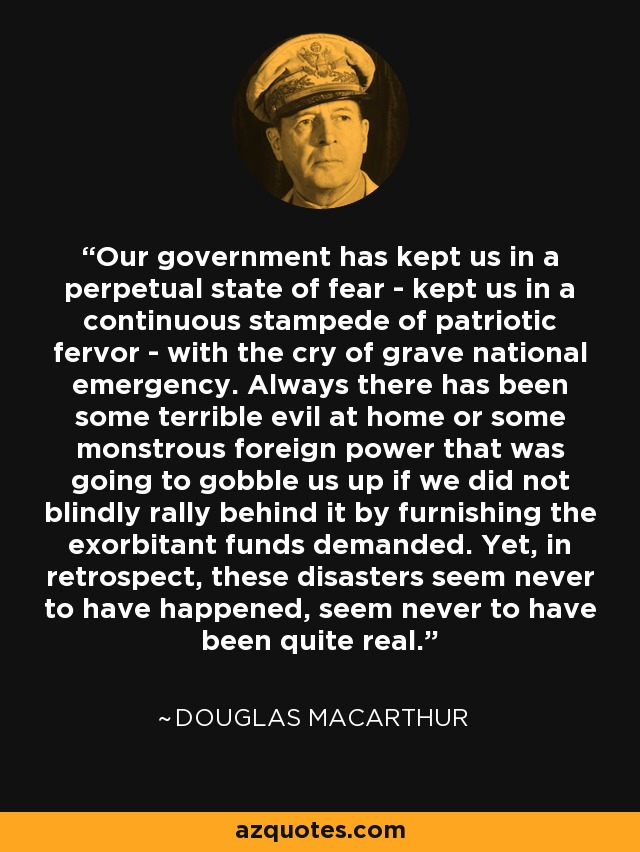 The powers in charge keep us in a perpetual state of fear keep us in a continuous stampede of patriotic fervor with the cry of grave national emergency. Always there has been some terrible evil to gobble us up if we did not blindly rally behind it by furnishing the exorbitant sums demanded. Yet, in retrospect, these disasters seem never to have happened, seem never to have been quite real. - Douglas MacArthur