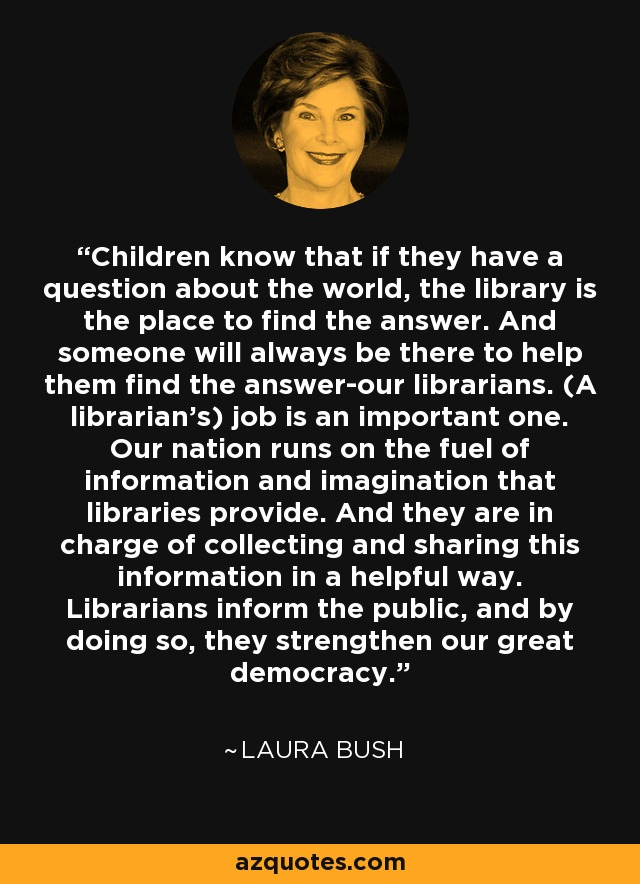 Children know that if they have a question about the world, the library is the place to find the answer. And someone will always be there to help them find the answer-our librarians. (A librarian's) job is an important one. Our nation runs on the fuel of information and imagination that libraries provide. And they are in charge of collecting and sharing this information in a helpful way. Librarians inform the public, and by doing so, they strengthen our great democracy. - Laura Bush