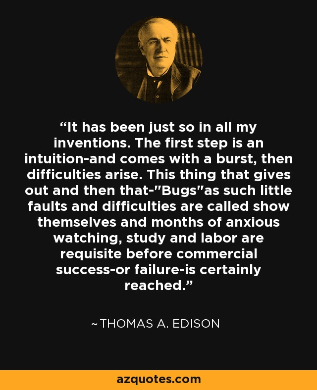 It has been just so in all my inventions. The first step is an intuition-and comes with a burst, then difficulties arise. This thing that gives out and then that-