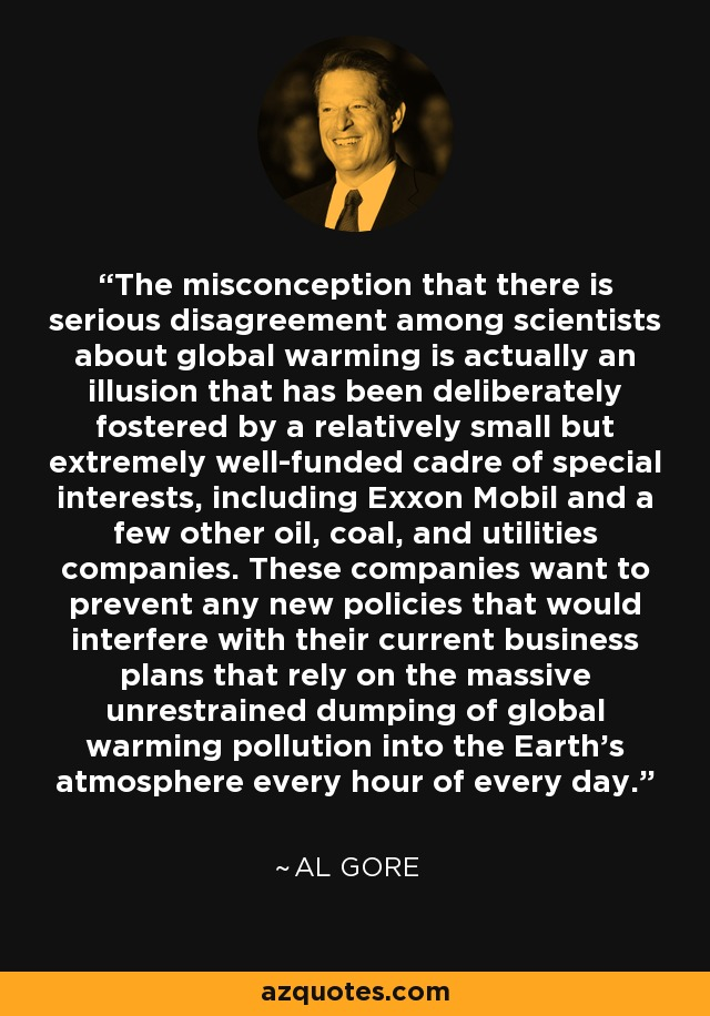 The misconception that there is serious disagreement among scientists about global warming is actually an illusion that has been deliberately fostered by a relatively small but extremely well-funded cadre of special interests, including Exxon Mobil and a few other oil, coal, and utilities companies. These companies want to prevent any new policies that would interfere with their current business plans that rely on the massive unrestrained dumping of global warming pollution into the Earth's atmosphere every hour of every day. - Al Gore