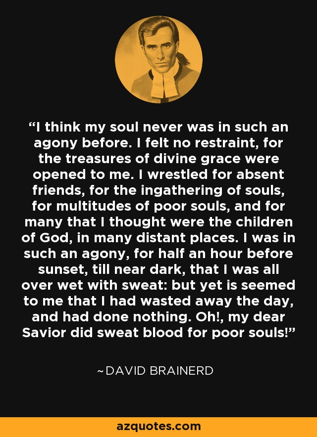 I think my soul never was in such an agony before. I felt no restraint, for the treasures of divine grace were opened to me. I wrestled for absent friends, for the ingathering of souls, for multitudes of poor souls, and for many that I thought were the children of God, in many distant places. I was in such an agony, for half an hour before sunset, till near dark, that I was all over wet with sweat: but yet is seemed to me that I had wasted away the day, and had done nothing. Oh!, my dear Savior did sweat blood for poor souls! - David Brainerd