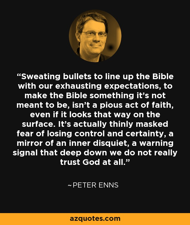 Sweating bullets to line up the Bible with our exhausting expectations, to make the Bible something it's not meant to be, isn't a pious act of faith, even if it looks that way on the surface. It's actually thinly masked fear of losing control and certainty, a mirror of an inner disquiet, a warning signal that deep down we do not really trust God at all. - Peter Enns