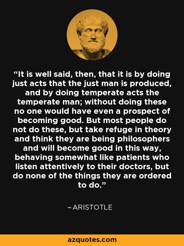 It is well said, then, that it is by doing just acts that the just man is produced, and by doing temperate acts the temperate man; without doing these no one would have even a prospect of becoming good. But most people do not do these, but take refuge in theory and think they are being philosophers and will become good in this way, behaving somewhat like patients who listen attentively to their doctors, but do none of the things they are ordered to do. - Aristotle