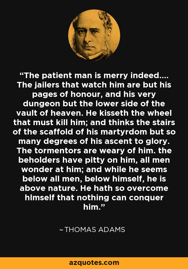The patient man is merry indeed.... The jailers that watch him are but his pages of honour, and his very dungeon but the lower side of the vault of heaven. He kisseth the wheel that must kill him; and thinks the stairs of the scaffold of his martyrdom but so many degrees of his ascent to glory. The tormentors are weary of him. the beholders have pitty on him, all men wonder at him; and while he seems below all men, below himself, he is above nature. He hath so overcome hlmself that nothing can conquer him. - Thomas Adams