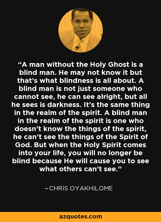 A man without the Holy Ghost is a blind man. He may not know it but that's what blindness is all about. A blind man is not just someone who cannot see, he can see alright, but all he sees is darkness. It's the same thing in the realm of the spirit. A blind man in the realm of the spirit is one who doesn't know the things of the spirit, he can't see the things of the Spirit of God. But when the Holy Spirit comes into your life, you will no longer be blind because He will cause you to see what others can't see. - Chris Oyakhilome