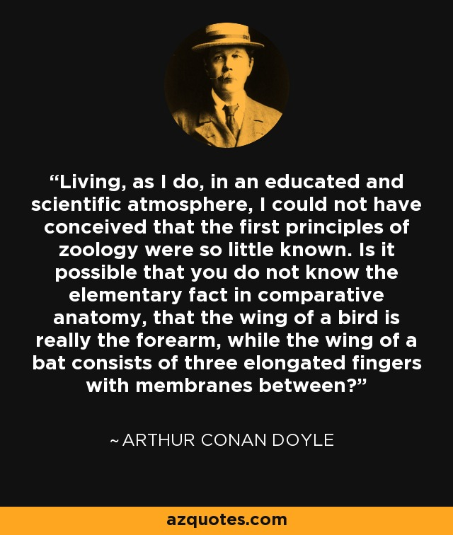 Living, as I do, in an educated and scientific atmosphere, I could not have conceived that the first principles of zoology were so little known. Is it possible that you do not know the elementary fact in comparative anatomy, that the wing of a bird is really the forearm, while the wing of a bat consists of three elongated fingers with membranes between? - Arthur Conan Doyle
