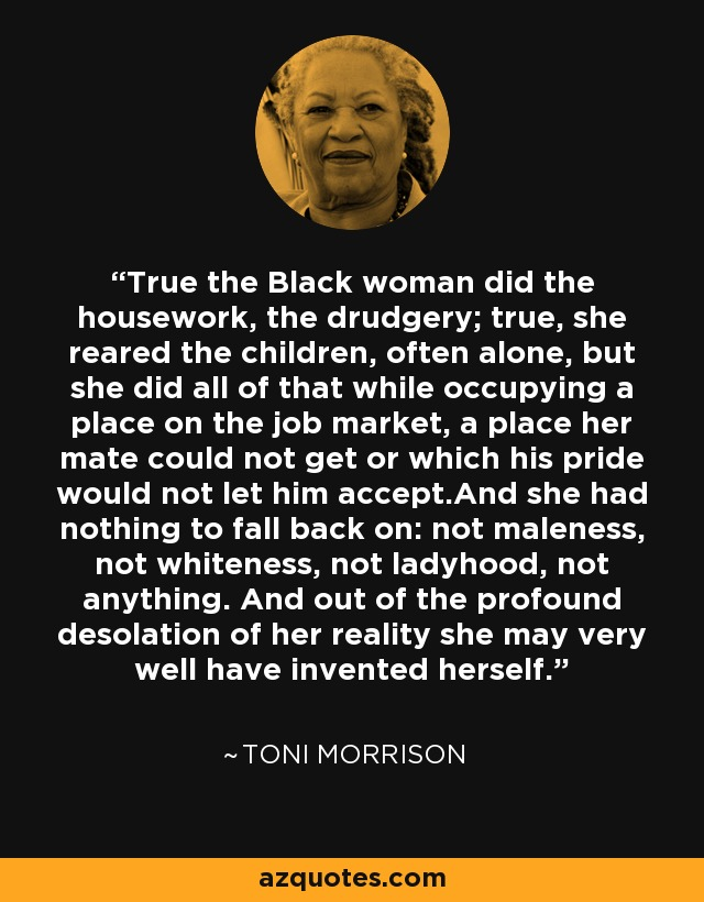 True the Black woman did the housework, the drudgery; true, she reared the children, often alone, but she did all of that while occupying a place on the job market, a place her mate could not get or which his pride would not let him accept.And she had nothing to fall back on: not maleness, not whiteness, not ladyhood, not anything. And out of the profound desolation of her reality she may very well have invented herself. - Toni Morrison