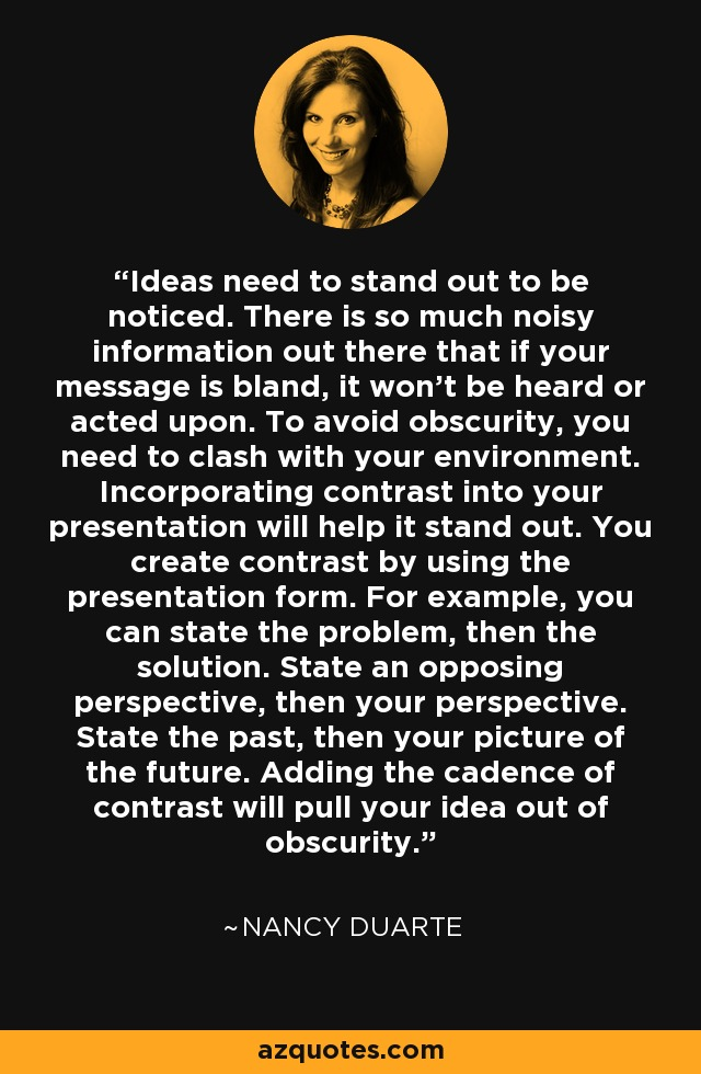 Ideas need to stand out to be noticed. There is so much noisy information out there that if your message is bland, it won't be heard or acted upon. To avoid obscurity, you need to clash with your environment. Incorporating contrast into your presentation will help it stand out. You create contrast by using the presentation form. For example, you can state the problem, then the solution. State an opposing perspective, then your perspective. State the past, then your picture of the future. Adding the cadence of contrast will pull your idea out of obscurity. - Nancy Duarte