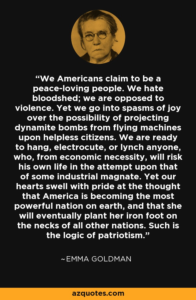We Americans claim to be a peace-loving people. We hate bloodshed; we are opposed to violence. Yet we go into spasms of joy over the possibility of projecting dynamite bombs from flying machines upon helpless citizens. We are ready to hang, electrocute, or lynch anyone, who, from economic necessity, will risk his own life in the attempt upon that of some industrial magnate. Yet our hearts swell with pride at the thought that America is becoming the most powerful nation on earth, and that she will eventually plant her iron foot on the necks of all other nations. Such is the logic of patriotism. - Emma Goldman