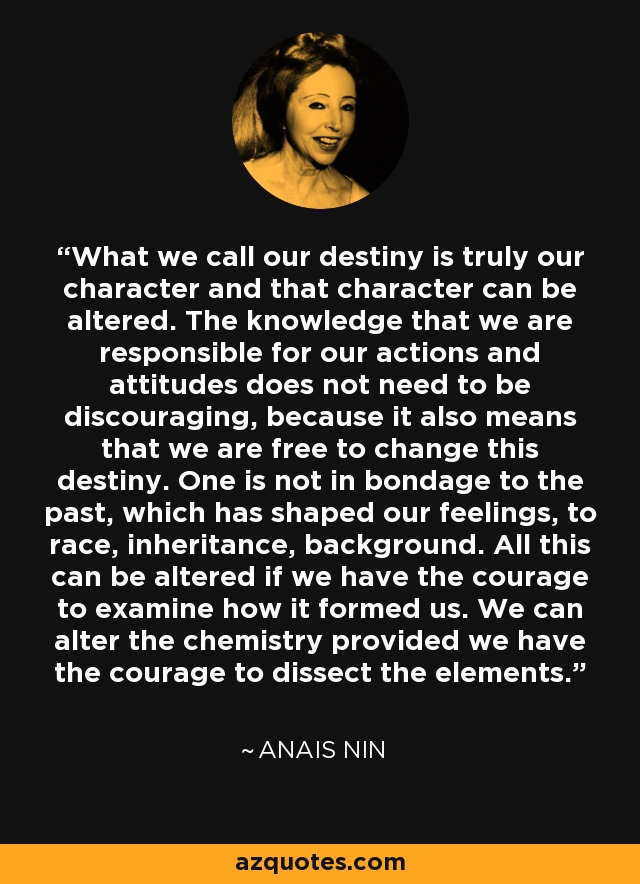 What we call our destiny is truly our character and that character can be altered. The knowledge that we are responsible for our actions and attitudes does not need to be discouraging, because it also means that we are free to change this destiny. One is not in bondage to the past, which has shaped our feelings, to race, inheritance, background. All this can be altered if we have the courage to examine how it formed us. We can alter the chemistry provided we have the courage to dissect the elements. - Anais Nin