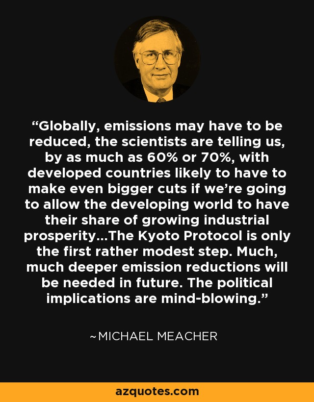 Globally, emissions may have to be reduced, the scientists are telling us, by as much as 60% or 70%, with developed countries likely to have to make even bigger cuts if we're going to allow the developing world to have their share of growing industrial prosperity...The Kyoto Protocol is only the first rather modest step. Much, much deeper emission reductions will be needed in future. The political implications are mind-blowing. - Michael Meacher