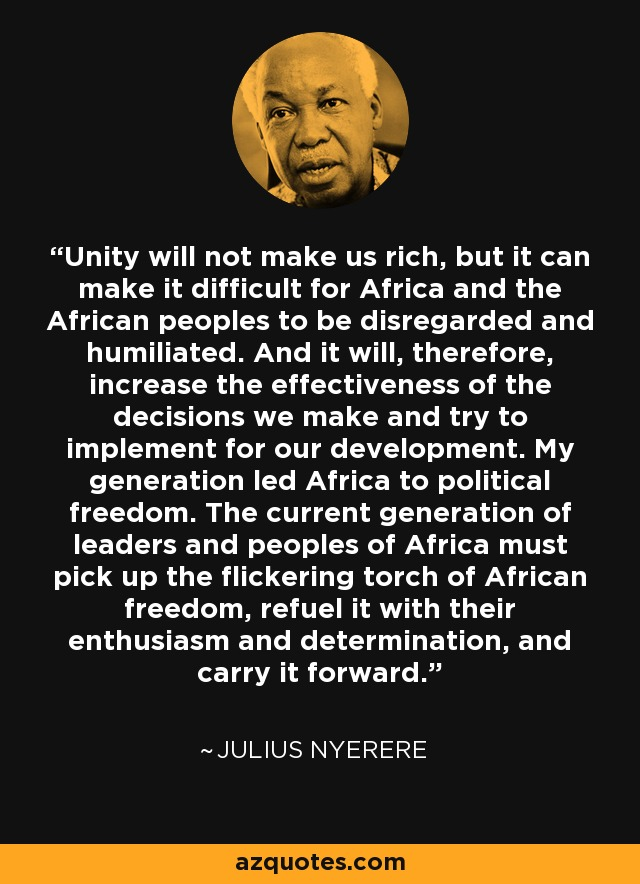 Unity will not make us rich, but it can make it difficult for Africa and the African peoples to be disregarded and humiliated. And it will, therefore, increase the effectiveness of the decisions we make and try to implement for our development. My generation led Africa to political freedom. The current generation of leaders and peoples of Africa must pick up the flickering torch of African freedom, refuel it with their enthusiasm and determination, and carry it forward. - Julius Nyerere
