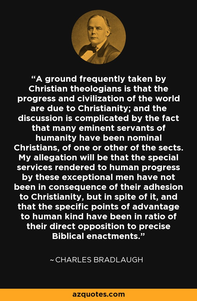 A ground frequently taken by Christian theologians is that the progress and civilization of the world are due to Christianity; and the discussion is complicated by the fact that many eminent servants of humanity have been nominal Christians, of one or other of the sects. My allegation will be that the special services rendered to human progress by these exceptional men have not been in consequence of their adhesion to Christianity, but in spite of it, and that the specific points of advantage to human kind have been in ratio of their direct opposition to precise Biblical enactments. - Charles Bradlaugh