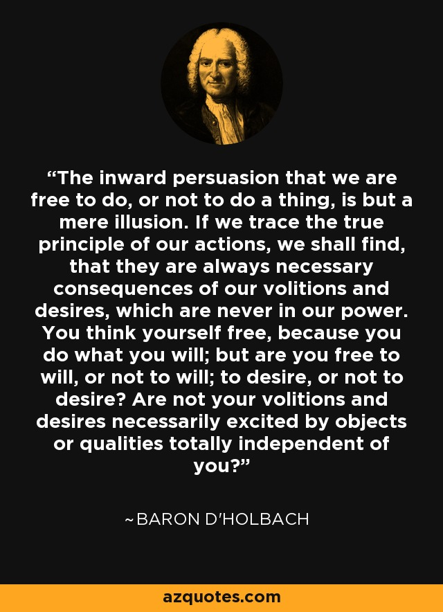 The inward persuasion that we are free to do, or not to do a thing, is but a mere illusion. If we trace the true principle of our actions, we shall find, that they are always necessary consequences of our volitions and desires, which are never in our power. You think yourself free, because you do what you will; but are you free to will, or not to will; to desire, or not to desire? Are not your volitions and desires necessarily excited by objects or qualities totally independent of you? - Baron d'Holbach