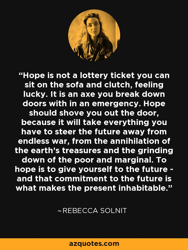 Hope is not a lottery ticket you can sit on the sofa and clutch, feeling lucky. It is an axe you break down doors with in an emergency. Hope should shove you out the door, because it will take everything you have to steer the future away from endless war, from the annihilation of the earth's treasures and the grinding down of the poor and marginal... To hope is to give yourself to the future - and that commitment to the future is what makes the present inhabitable. - Rebecca Solnit
