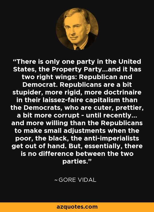 There is only one party in the United States, the Property Party...and it has two right wings: Republican and Democrat. Republicans are a bit stupider, more rigid, more doctrinaire in their laissez-faire capitalism than the Democrats, who are cuter, prettier, a bit more corrupt - until recently... and more willing than the Republicans to make small adjustments when the poor, the black, the anti-imperialists get out of hand. But, essentially, there is no difference between the two parties. - Gore Vidal