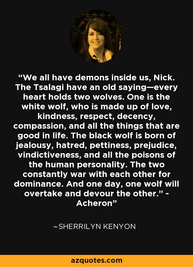 """We all have demons inside us, Nick. The Tsalagi have an old saying—every heart holds two wolves. One is the white wolf, who is made up of love, kindness, respect, decency, compassion, and all the things that are good in life. The black wolf is born of jealousy, hatred, pettiness, prejudice, vindictiveness, and all the poisons of the human personality. The two constantly war with each other for dominance. And one day, one wolf will overtake and devour the other."""" - Acheron - Sherrilyn Kenyon"""