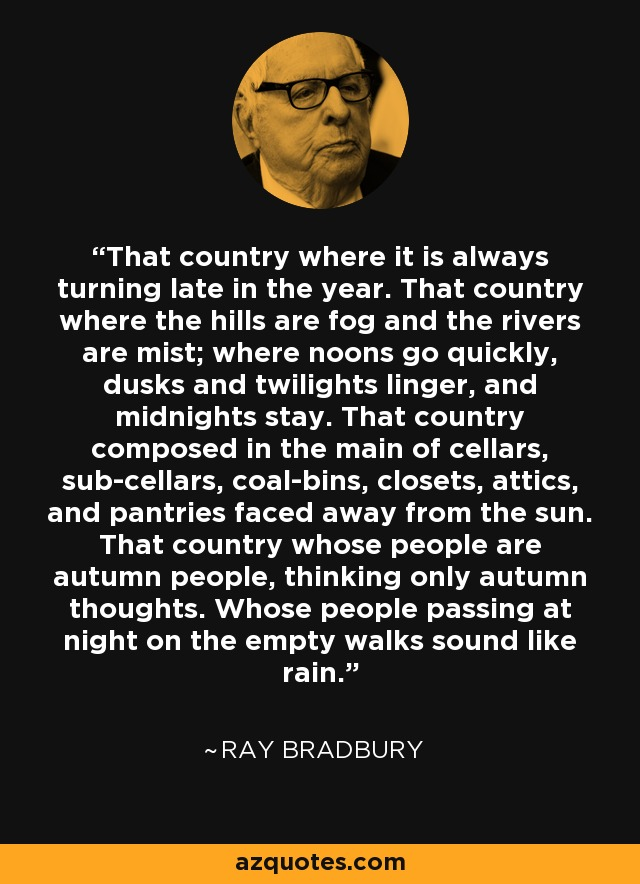 That country where it is always turning late in the year. That country where the hills are fog and the rivers are mist; where noons go quickly, dusks and twilights linger, and midnights stay. That country composed in the main of cellars, sub-cellars, coal-bins, closets, attics, and pantries faced away from the sun. That country whose people are autumn people, thinking only autumn thoughts. Whose people passing at night on the empty walks sound like rain. - Ray Bradbury