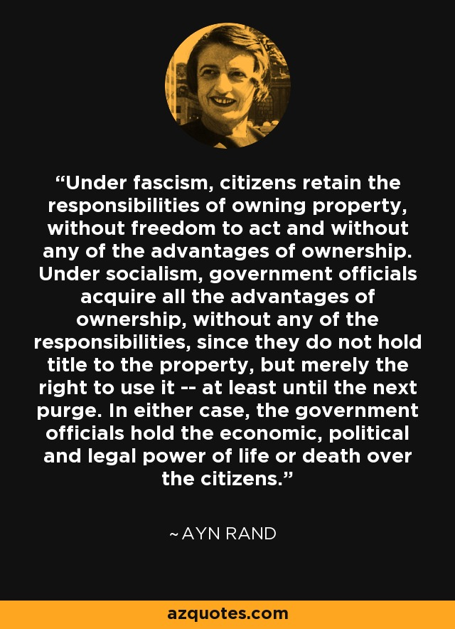 Under fascism, citizens retain the responsibilities of owning property, without freedom to act and without any of the advantages of ownership. Under socialism, government officials acquire all the advantages of ownership, without any of the responsibilities, since they do not hold title to the property, but merely the right to use it -- at least until the next purge. In either case, the government officials hold the economic, political and legal power of life or death over the citizens. - Ayn Rand